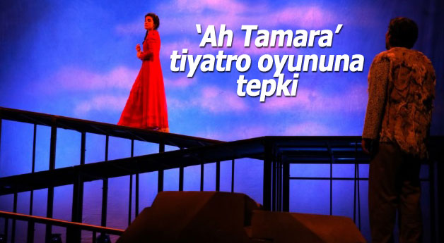 'Ah Tamara' tiyatro oyununa tepki